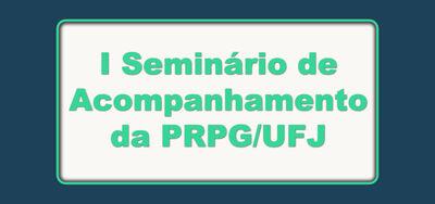 I Seminário de Acompanhamento da PRPG/UFJ