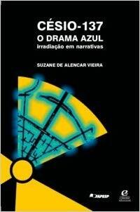 Livro Césio-137, drama azul: irradiação em narrativas. Suzane de Alencar Vieira