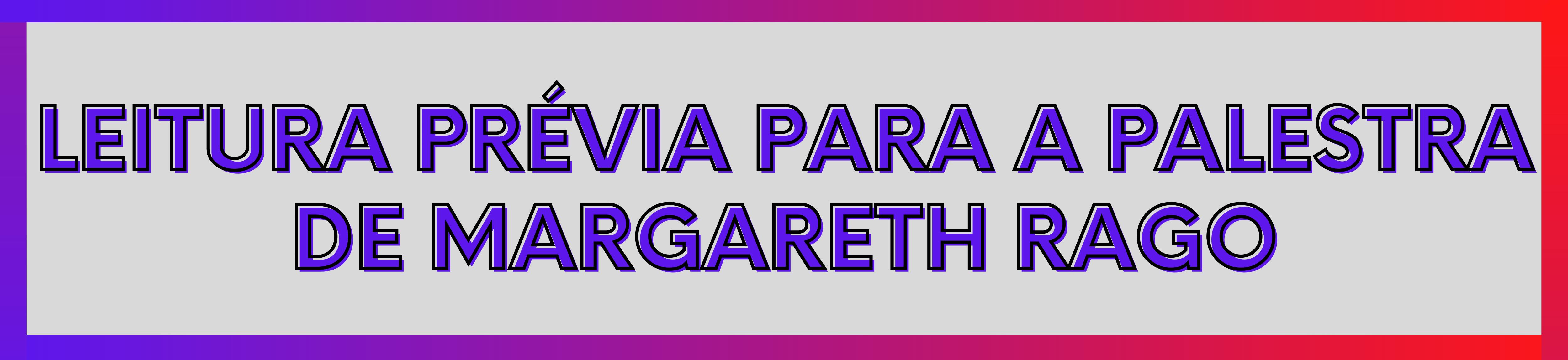 Leitura Prévia para a palestra de Margareth Rago