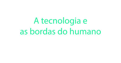 Coluna 08-10 - A tecnologia e as bordas do humano