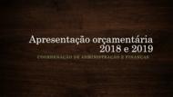 Primeiro slide: Apresentação orçamentária de 2018 e 2019. Coordenação de Administração e Finanças.