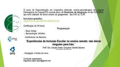 """O curso de Especialização em Linguística Aplicada: ensino-aprendizagem de Línguas Estrangeiras do Cepae/UFG convida para o II Seminário de Integração no dia 10/10/2020, que será realizado de forma remota via googlemeet, das 8:00 às 12:00. Inscrições gratuitas: https://forms.gle/AdP9mFeWVErkcU7a7 Certificação de 04 horas  Programação  - Boas Vindas - Apresentação Artística - Conferência de Abertura """"Experiências de Inclusão Escolar no ensino remoto: não deixar  ninguém para trás.""""  Profa. Dra. Cláudia Santos Gonçalves Barreto Bezerra  Universidade Federal de Goiás  - Divulgação e Sorteio de Livros  Comissão organizadora linguística.cepae.ufg.br@gmail.com"""