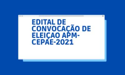EDITAL DE CONVOCAÇÃO DE ELEIÇAO APM-CEPAE-2021